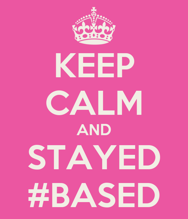 KEEP CALM AND STAYED #BASED
