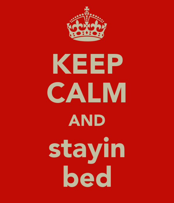 KEEP CALM AND stayin bed