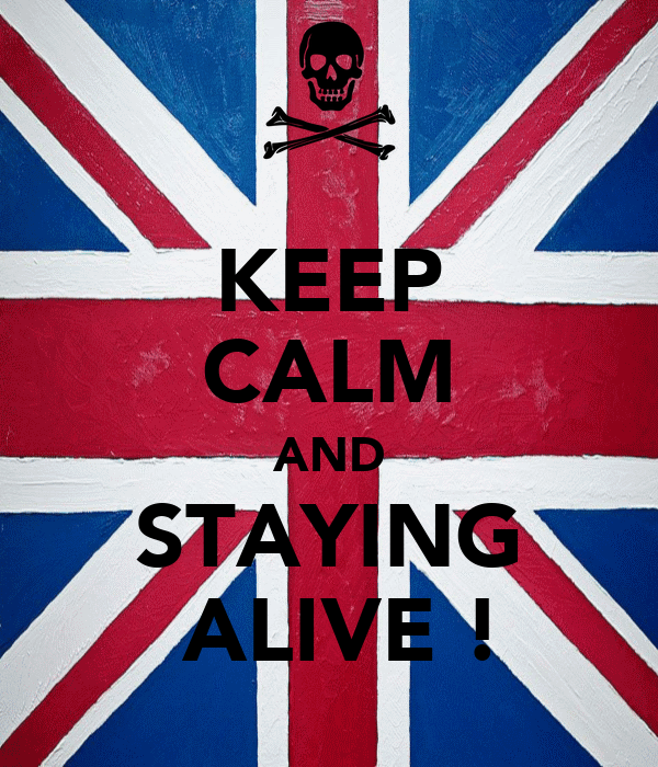 KEEP CALM AND STAYING  ALIVE !