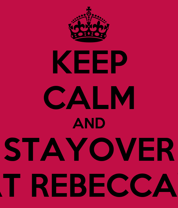 KEEP CALM AND STAYOVER AT REBECCA'S