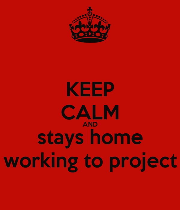 KEEP CALM AND stays home working to project