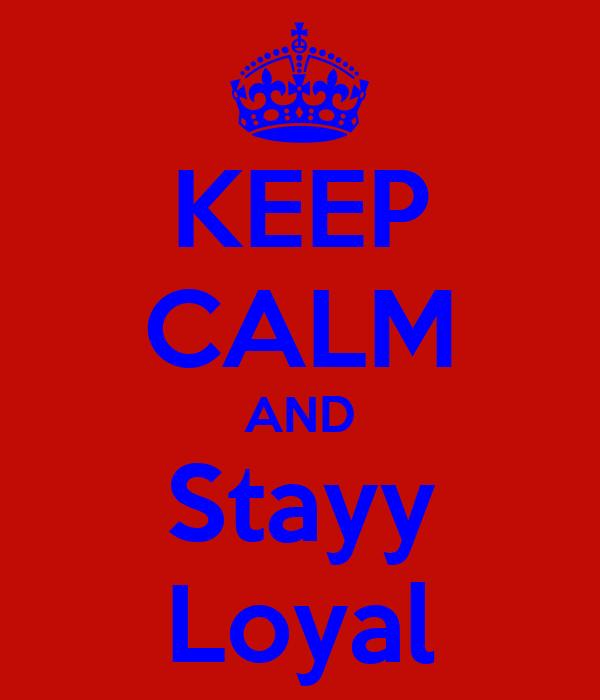 KEEP CALM AND Stayy Loyal