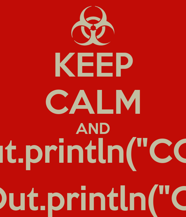 "KEEP CALM AND stdOut.println(""CODE""); stdOut.println(""ON"");"