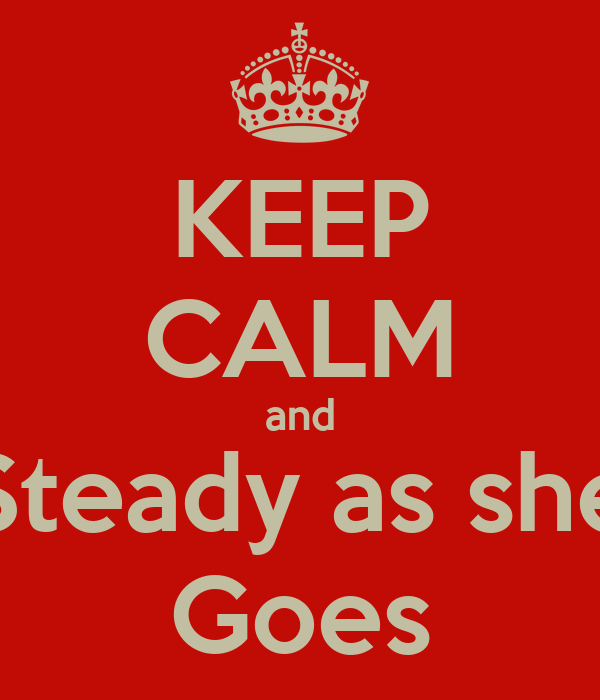 KEEP CALM and Steady as she Goes