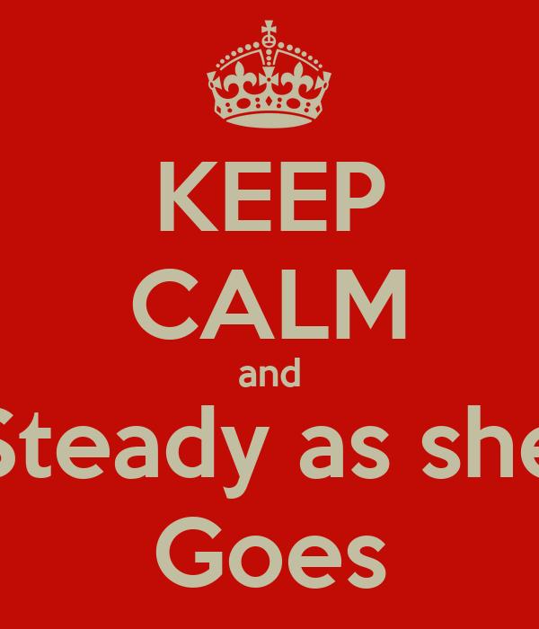 KEEP CALM and Steady as she Goes