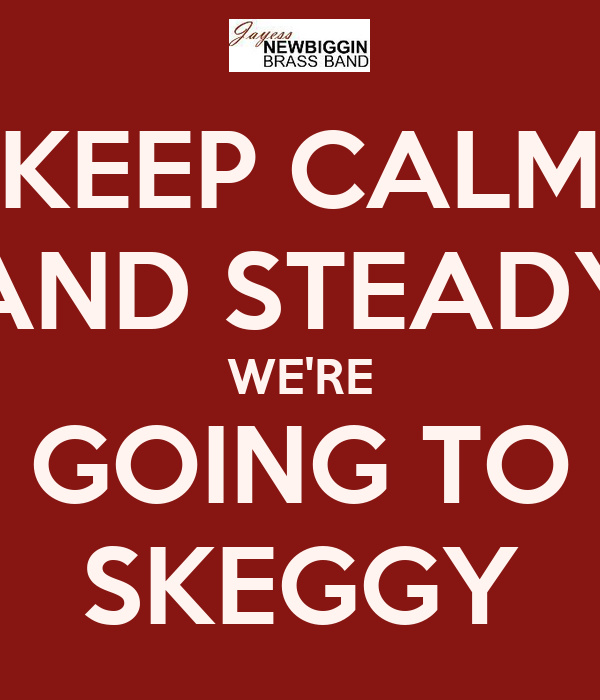 KEEP CALM AND STEADY WE'RE GOING TO SKEGGY