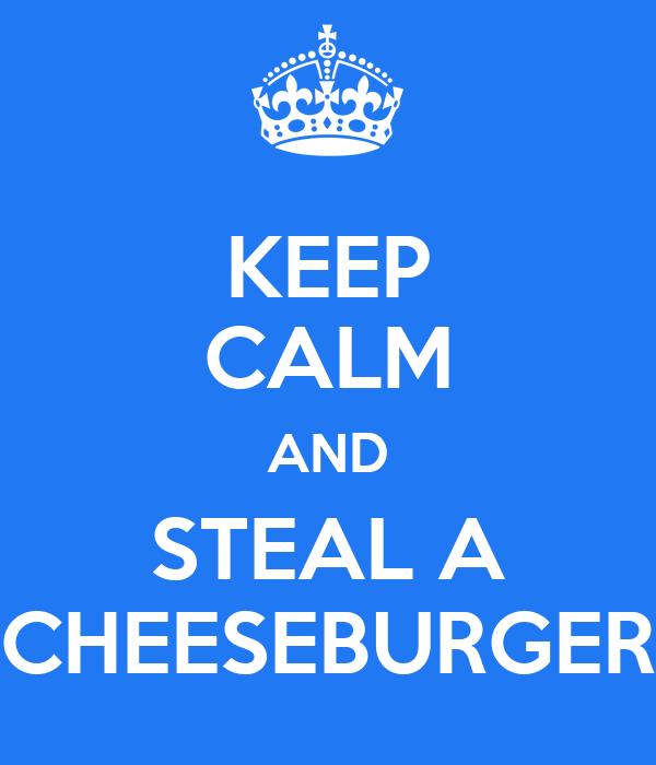 KEEP CALM AND STEAL A CHEESEBURGER
