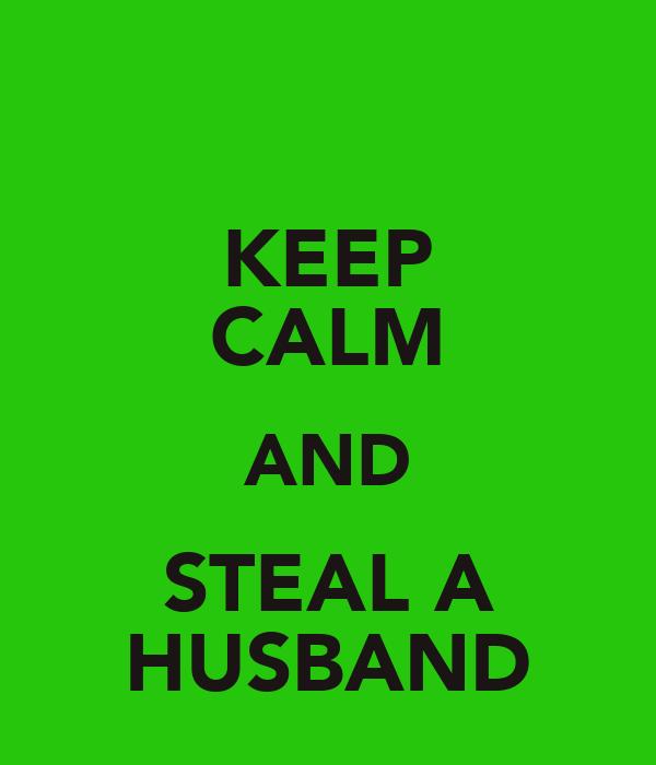 KEEP CALM AND STEAL A HUSBAND