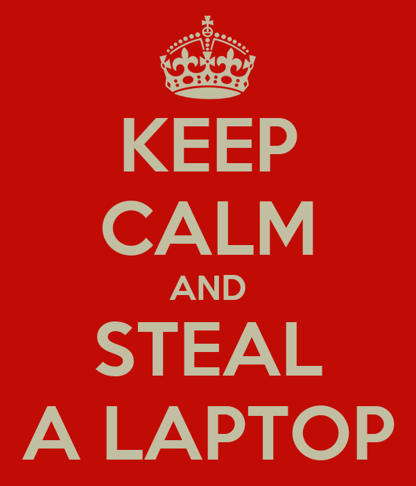 KEEP CALM AND STEAL A LAPTOP