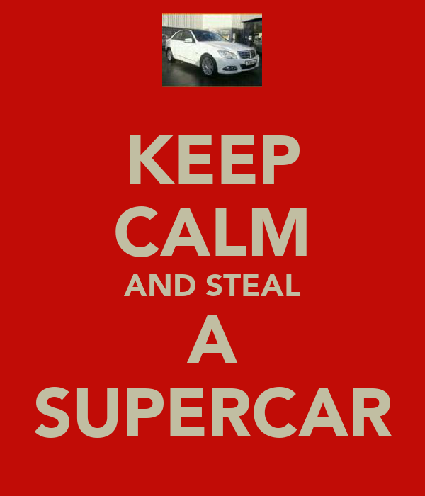 KEEP CALM AND STEAL A SUPERCAR