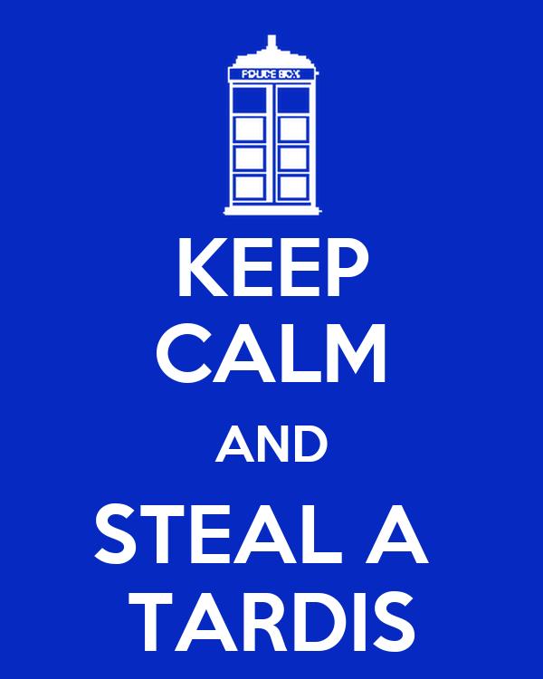 KEEP CALM AND STEAL A  TARDIS