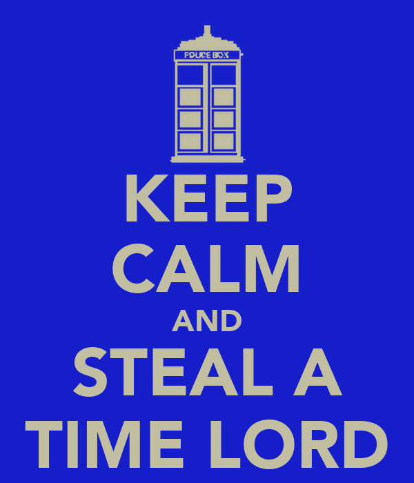 KEEP CALM AND STEAL A TIME LORD
