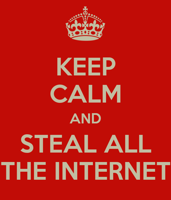KEEP CALM AND STEAL ALL THE INTERNET