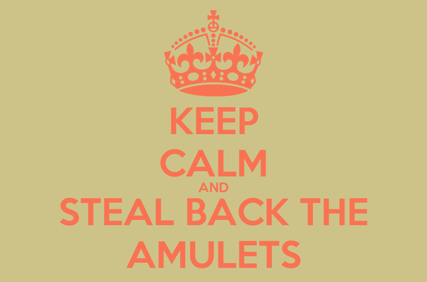 KEEP CALM AND STEAL BACK THE AMULETS