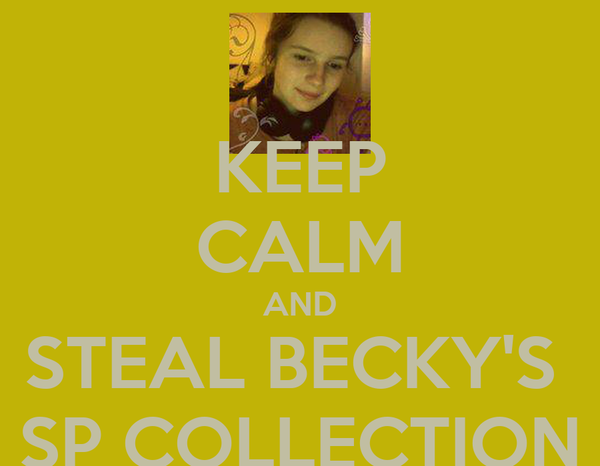 KEEP CALM AND STEAL BECKY'S  SP COLLECTION