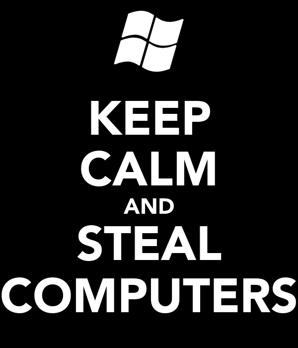KEEP CALM AND STEAL COMPUTERS