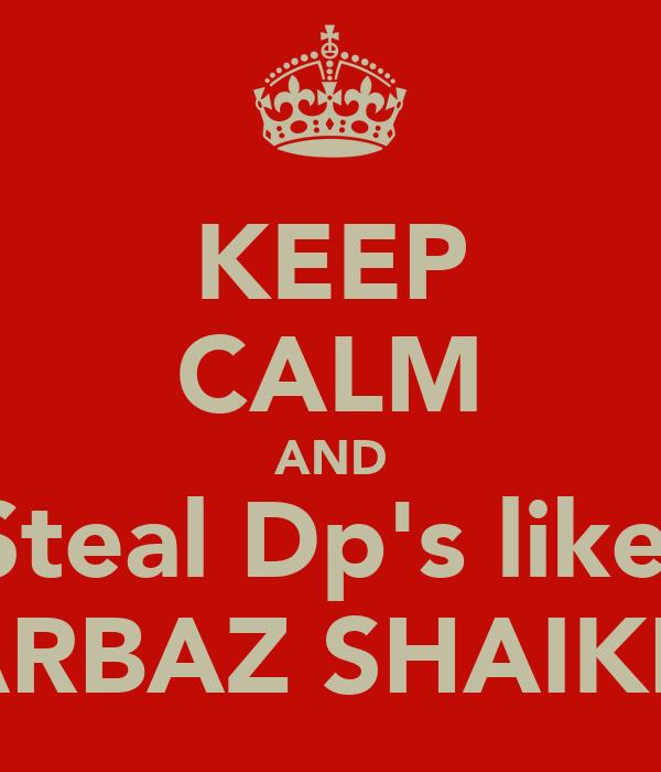 KEEP CALM AND Steal Dp's like  ARBAZ SHAIKH