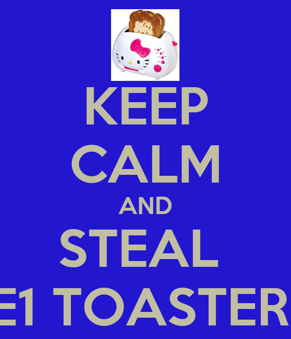 KEEP CALM AND STEAL  E1 TOASTER