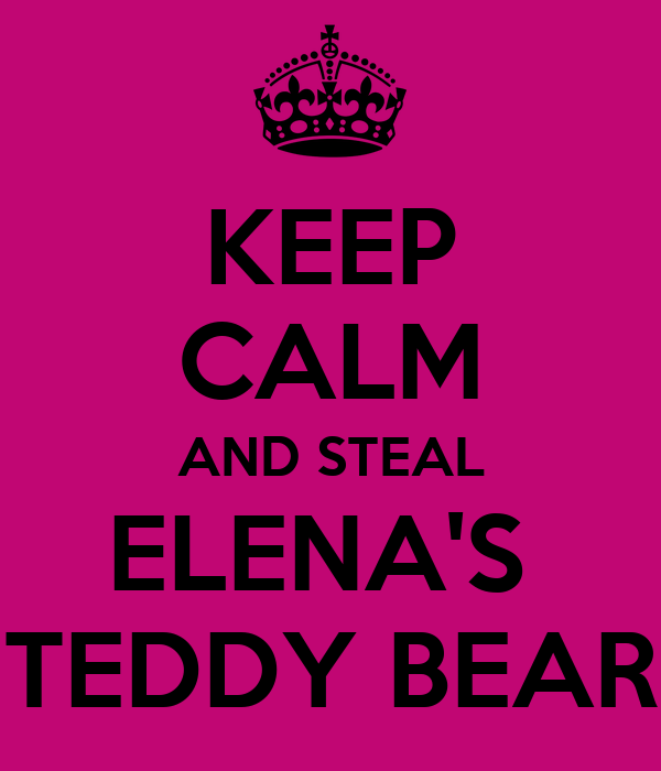 KEEP CALM AND STEAL ELENA'S  TEDDY BEAR
