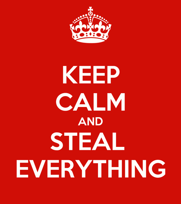 KEEP CALM AND STEAL  EVERYTHING