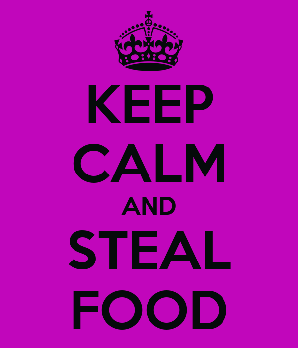 KEEP CALM AND STEAL FOOD