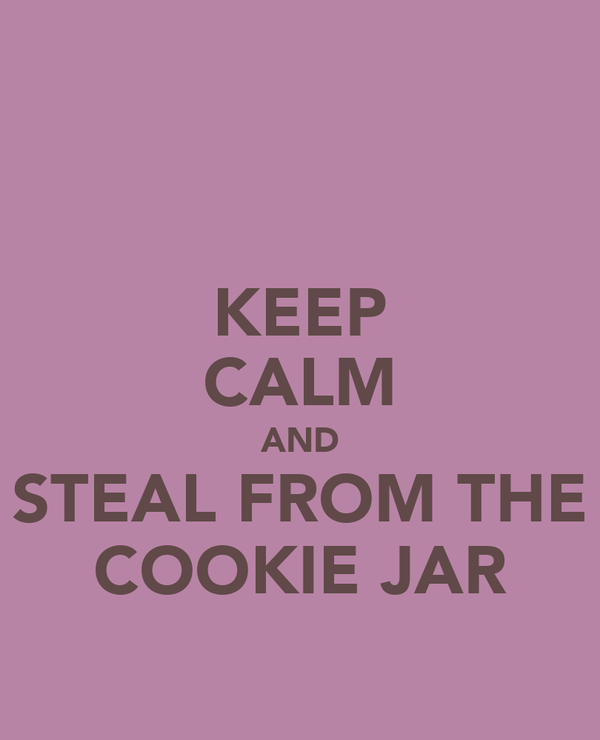 KEEP CALM AND STEAL FROM THE COOKIE JAR