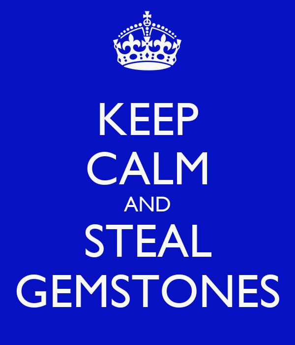 KEEP CALM AND STEAL GEMSTONES