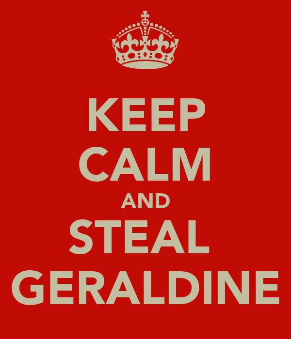 KEEP CALM AND STEAL  GERALDINE