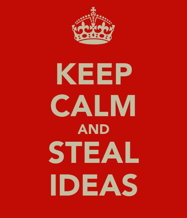 KEEP CALM AND STEAL IDEAS