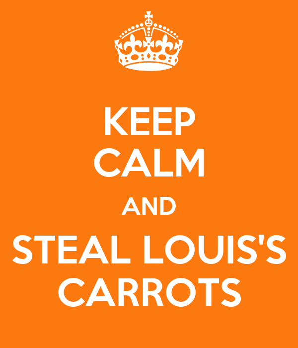 KEEP CALM AND STEAL LOUIS'S CARROTS