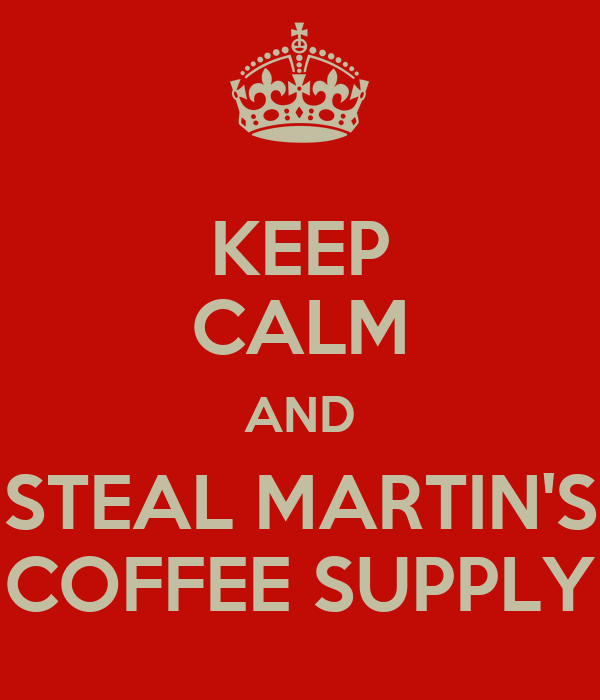 KEEP CALM AND STEAL MARTIN'S COFFEE SUPPLY