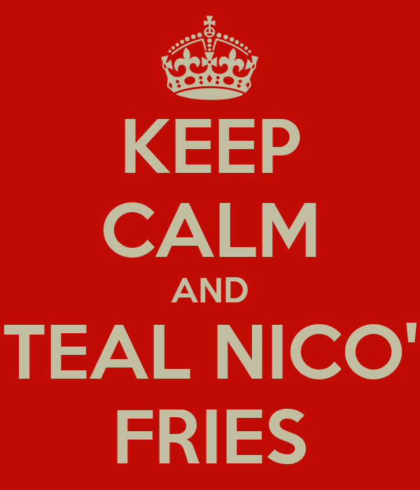 KEEP CALM AND STEAL NICO'S FRIES