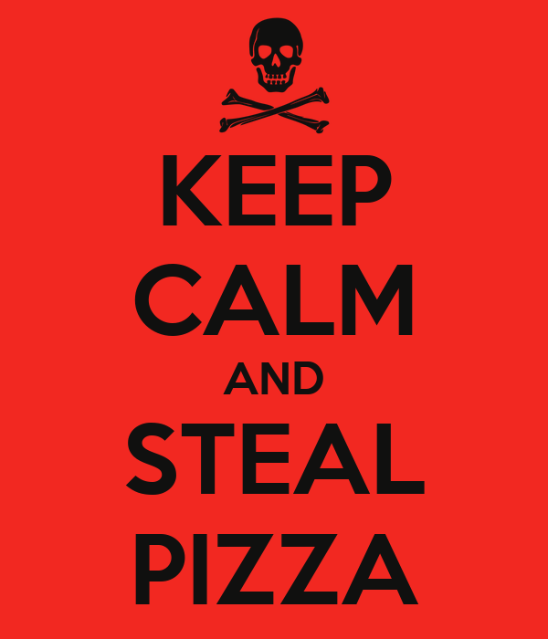 KEEP CALM AND STEAL PIZZA