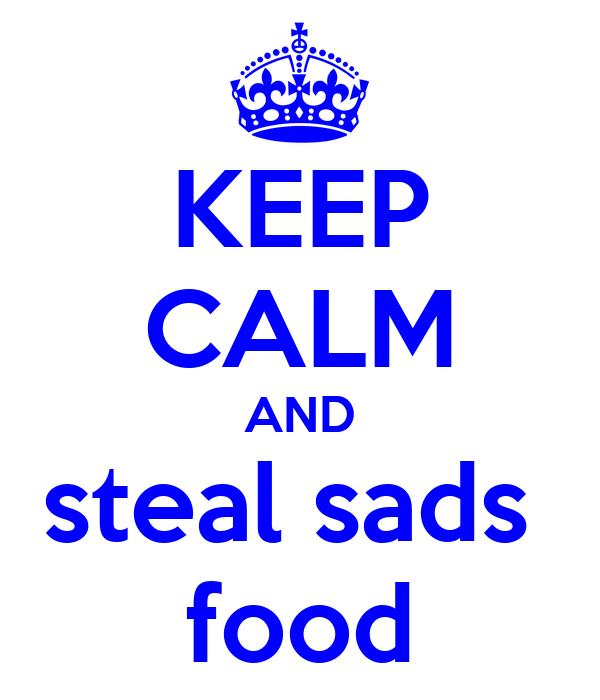 KEEP CALM AND steal sads  food