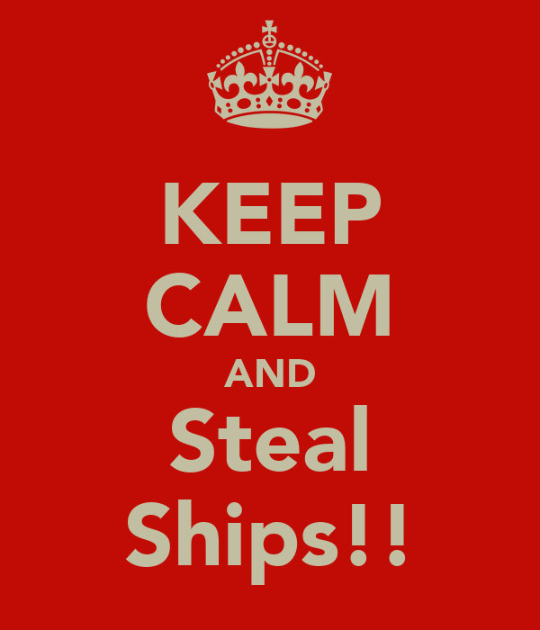 KEEP CALM AND Steal Ships!!
