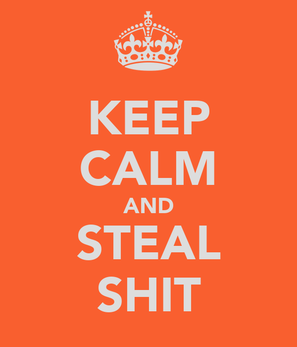 KEEP CALM AND STEAL SHIT