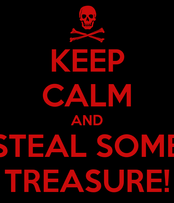 KEEP CALM AND STEAL SOME TREASURE!