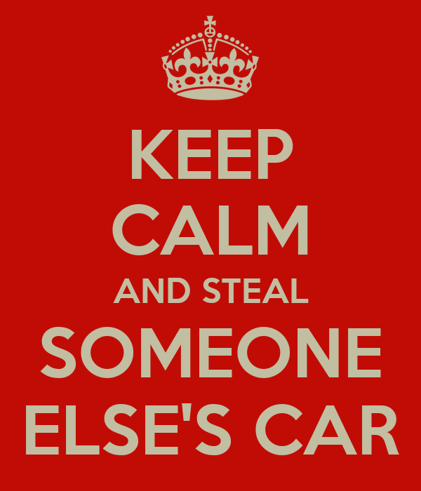 KEEP CALM AND STEAL SOMEONE ELSE'S CAR