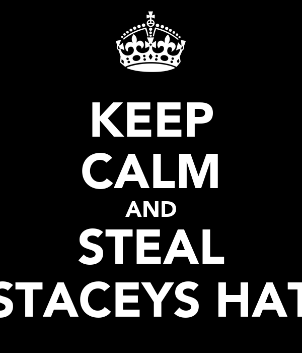 KEEP CALM AND STEAL STACEYS HAT