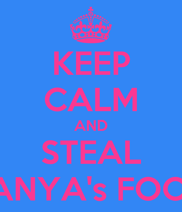 KEEP CALM AND STEAL TANYA's FOOD