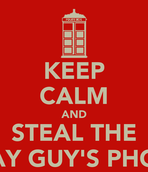 KEEP CALM AND STEAL THE BDAY GUY'S PHONE