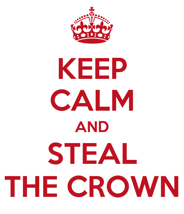 KEEP CALM AND STEAL THE CROWN