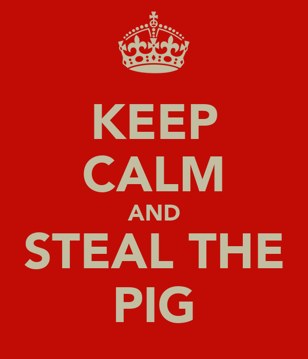 KEEP CALM AND STEAL THE PIG