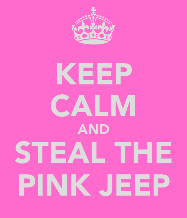 KEEP CALM AND STEAL THE PINK JEEP