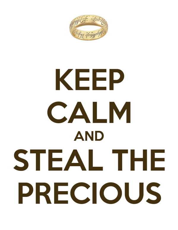 KEEP CALM AND STEAL THE PRECIOUS