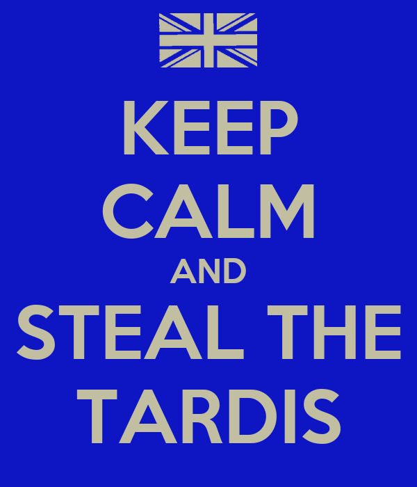 KEEP CALM AND STEAL THE TARDIS