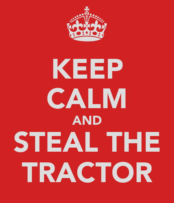 KEEP CALM AND STEAL THE TRACTOR