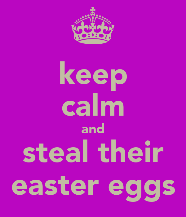 keep calm and steal their easter eggs