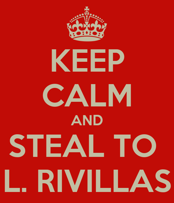KEEP CALM AND STEAL TO  L. RIVILLAS