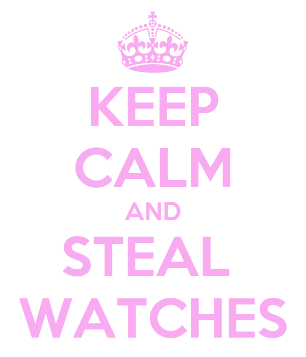 KEEP CALM AND STEAL  WATCHES